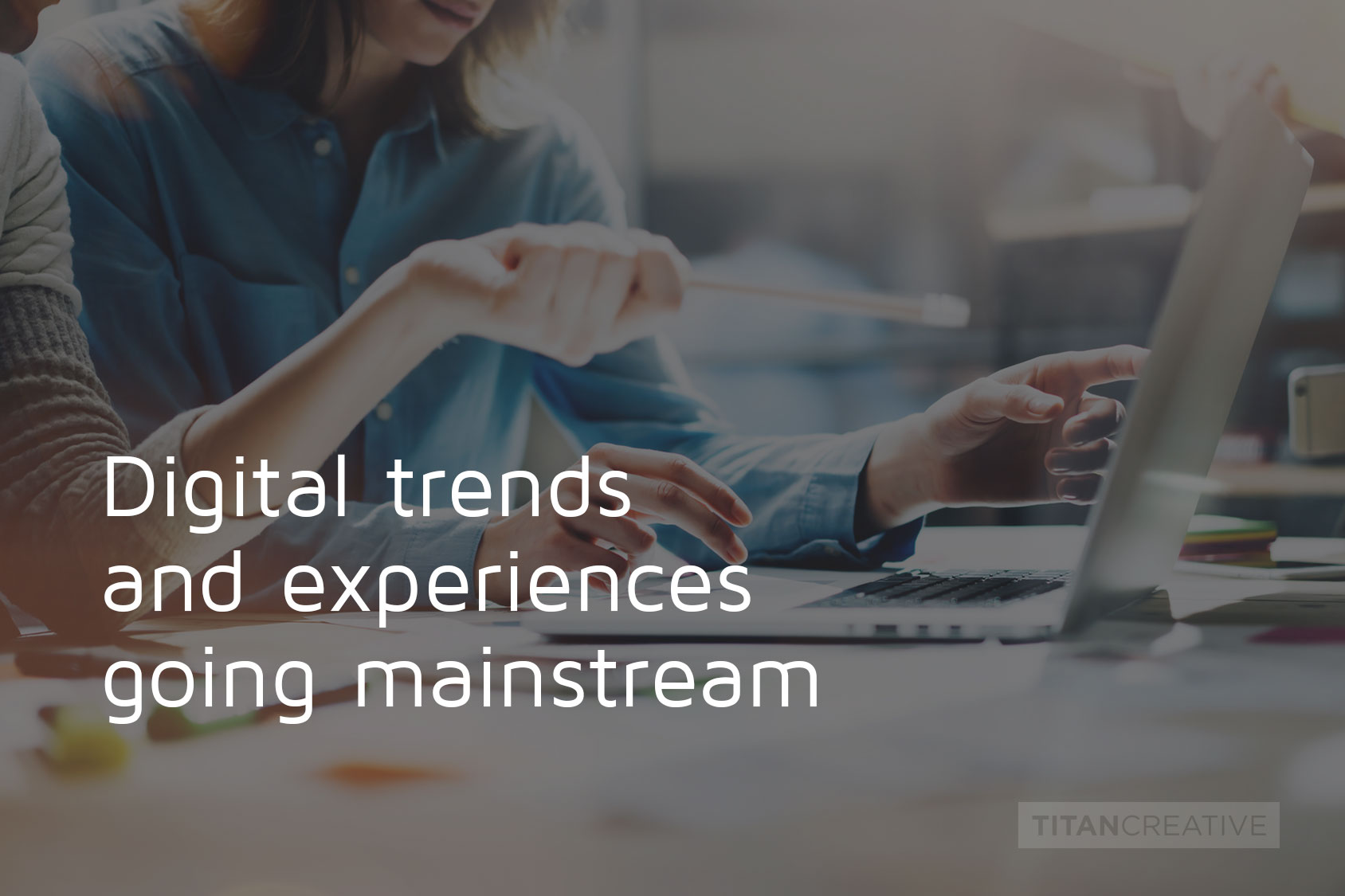 Digital experiences & trends going mainstream.