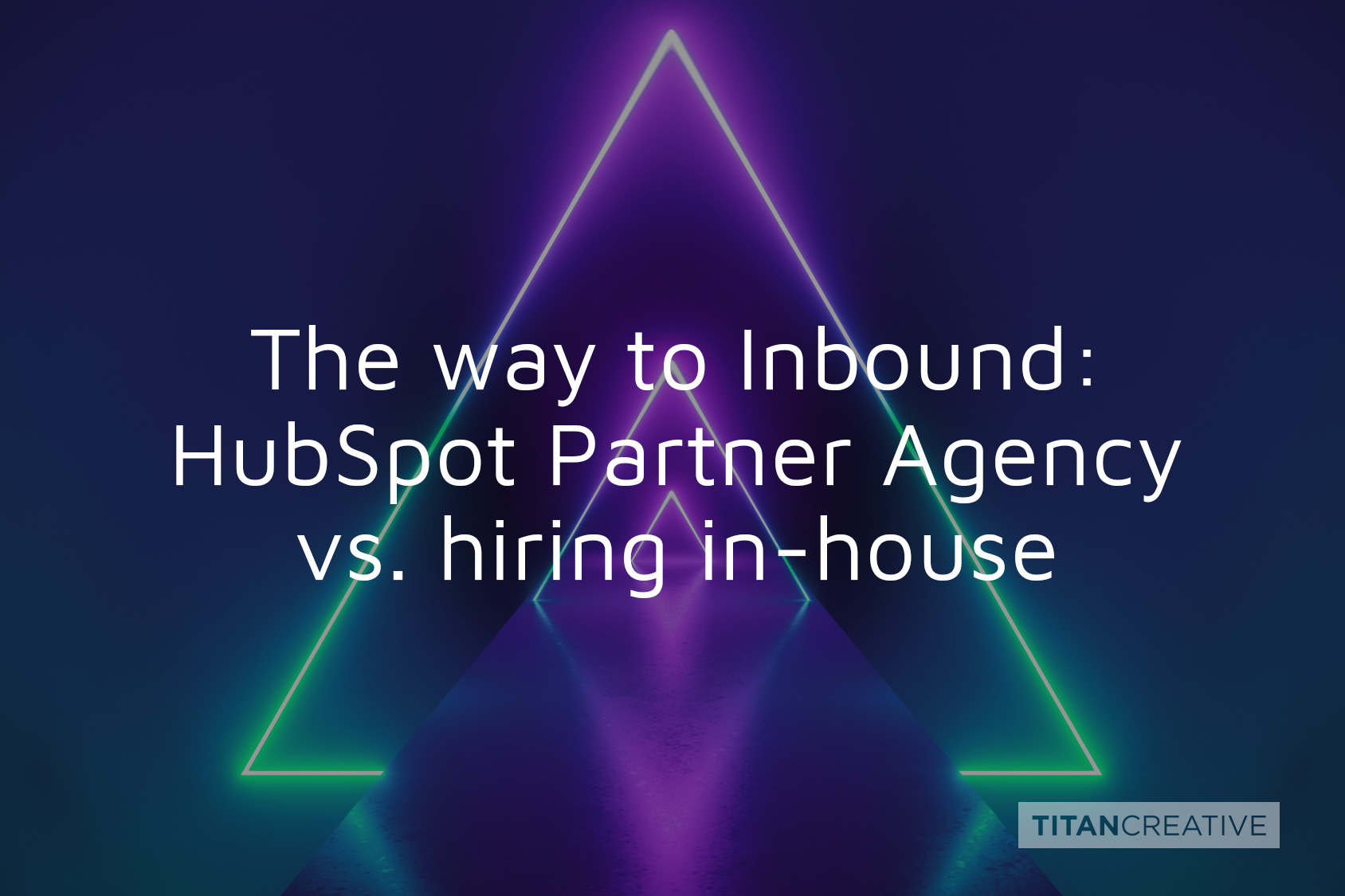 The way to Inbound: Working with a HubSpot Partner Agency vs. hiring in-house