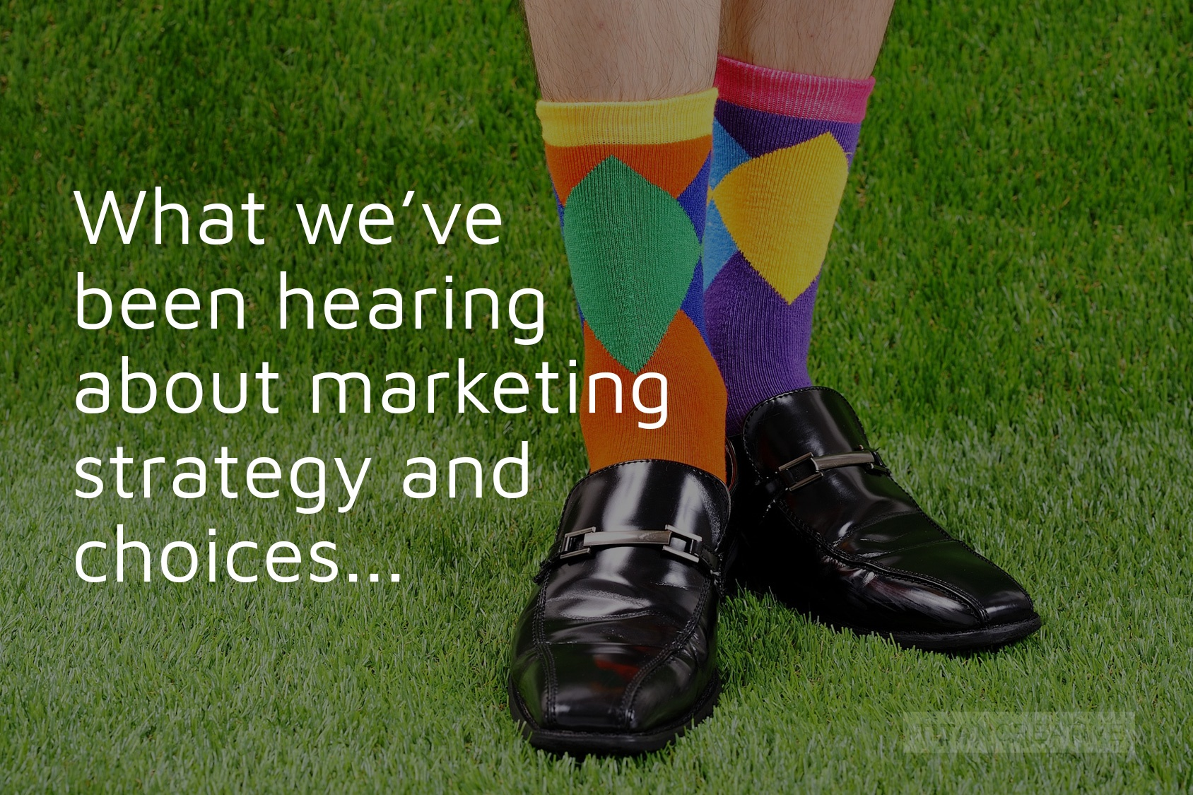 What we've been hearing about marketing strategy and choices...
